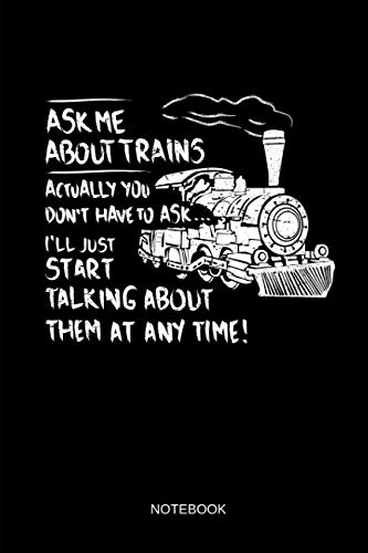 Ask Me About Trains - Notebook: Lined Train & Railroad Notebook / Journal. Funny Railway Accessories & Novelty Train Gift Idea & Party Favors for Model Train & Steam Locomotive Lover.