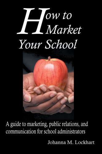 How to Market Your School: A guide to marketing, public relations, and communication for school administrators