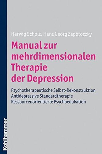 Manual zur mehrdimensionalen Therapie der Depression: Psychotherapeutische Selbst-Rekonstuktion - Antidepressive Standardtherapie - Ressourcenorientierte Psychoedukation