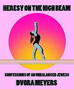 Heresy on the High Beam: Confessions of an Unbalanced Jewess by [Meyers, Dvora ]