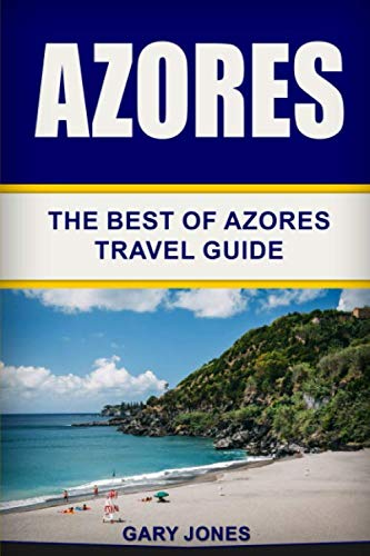 Azores: The Best Of Azores Travel Guide (Short Stay Travel - City Guides)...