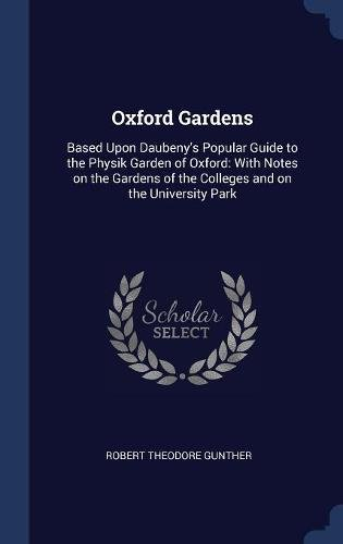 Read Online Oxford Gardens: Based Upon Daubeny's Popular Guide to the Physik Garden of Oxford: With Notes on the Gardens of the Colleges and on the University Park ebook