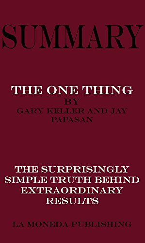 Summary of The ONE Thing: The Surprisingly Simple Truth Behind Extraordinary Results by Gary Keller and Jay Papasan|Key Concepts in 15 Min or Less