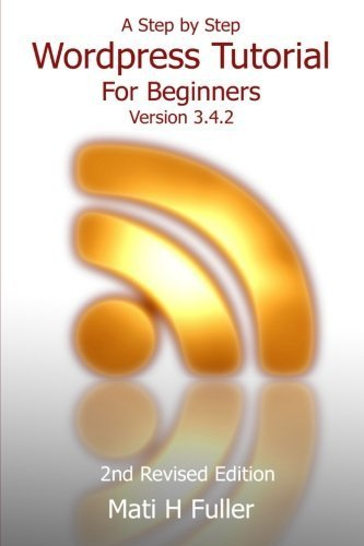 A Step by Step Wordpress Tutorial For Beginners, Version 3.4.2 by Fuller, Mati H. (2012) Paperback