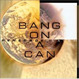 Bang On A Can:Renegad