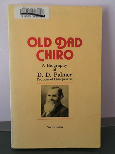 Old Dad Chiro: A Biography of D. D. Palmer Founder of Chiropractic