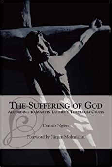 The Suffering of God According to Martin Luther's 'Theologia Crucis' by Dennis Ngien (2005-08-01)