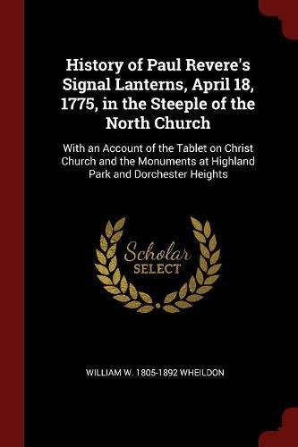 Download History of Paul Revere's Signal Lanterns, April 18, 1775, in the Steeple of the North Church: With an Account of the Tablet on Christ Church and the Monuments at Highland Park and Dorchester Heights pdf epub