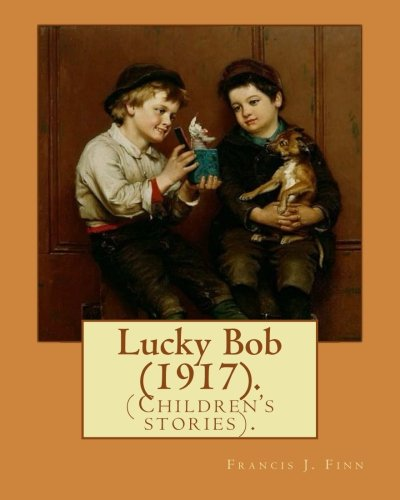 Lucky Bob (1917). By: Francis J. Finn: (Children's stories). Father Francis J. Finn, (October 4, 1859 – November 2, 1928) was an American Jesuit ... series of 27 popular novels for young people.