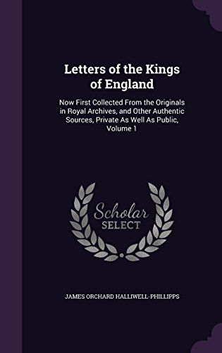 Letters Of The Kings Of England  Now First Collected From The Originals In Royal Archives  And Other Authentic Sources  Private As Well As Public  Volume 1