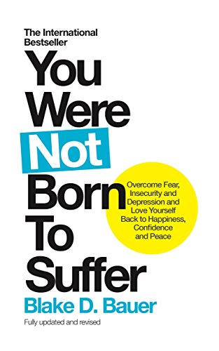 You Were Not Born to Suffer: Overcome Fear, Insecurity and Depression and Love Yourself Back to Happiness, Confidence and Peace cover