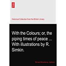 With the Colours; or, the piping times of peace ... With illustrations by R. Simkin.