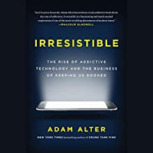 Irresistible: The Rise of Addictive Technology and the Business of Keeping Us Hooked Audiobook by Adam Alter Narrated by Adam Alter