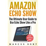 Amazon Echo Show: The Ultimate User Guide to Use Echo Show Like a Pro (Amazon Echo,Alexa,Echo Show,Alexa 2018,Echo Show User Guide,Echo Spot,Echo Dot)