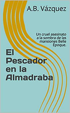El Pescador en la Almadraba: Un cruel asesinato a la sombra de las mansiones Belle Époque. (Los Crímenes de Castellón nº 2) eBook: Vázquez, A.B.: Amazon.es: Tienda Kindle