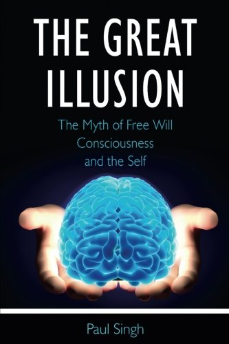 Download The Great Illusion: The Myth of Free Will, Consciousness, and the Self PDF