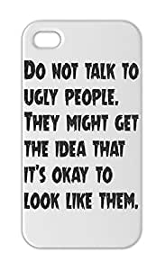 Do not talk to ugly people. They might get the idea that Iphone 5-5s plastic case