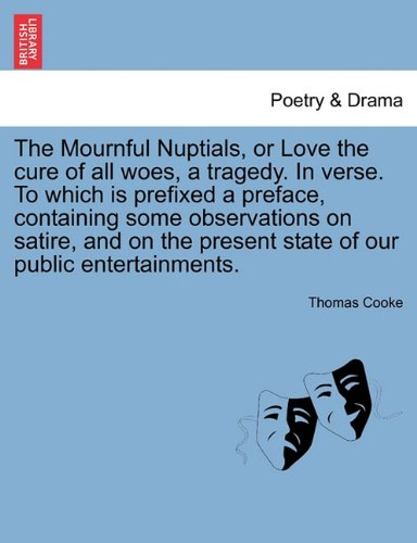 Download The Mournful Nuptials, or Love the cure of all woes, a tragedy. In verse. To which is prefixed a preface, containing some observations on satire, and on the present state of our public entertainments. pdf