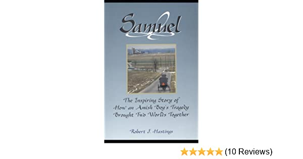 Samuel The Inspiring Story Of How An Amish Boys Tragedy Brought Two Worlds Together Robert J Hastings Oba Herschberger Lorene
