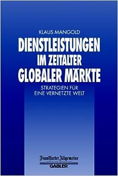 Dienstleistungen im Zeitalter Globaler Märkte: Strategien für eine Vernetzte Welt (FAZ - Gabler Edition)
