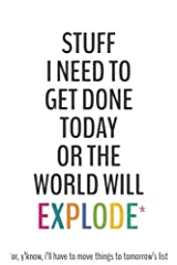 Stuff I Need To Get Done Today Or The World Will Explode -6x9 To-Do List Journal: Daily Checklist Planner, 120 Pages - A Fun, Easy Tool to Get Organized Paperback