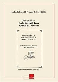 Oeuvres de La Rochefoucauld. Tome 3,Partie 2 / . Nouvelle édition, revue sur les plus anciennes impressions et les autographes, et augmentée de morceaux inédits, des variantes, de notices... par M. D.-L. Gilbert et J. Gourdault [édition 1868-1883] par François de La Rochefoucauld