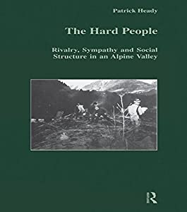 The Hard People: Rivalry, Sympathy and Social Structure in an Alpine Valley (Studies in Anthropology and History)