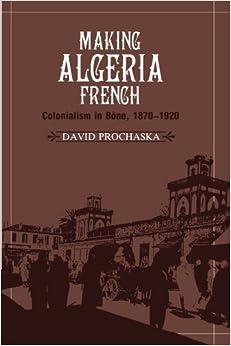 Making Algeria French: Colonialism in Bône, 1870-1920