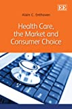 Health Care, the Market and Consumer Choice, Alain C. Enthoven, 0857939181