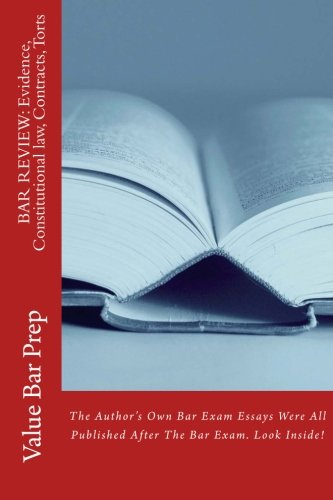 BAR REVIEW: Evidence, Constitutional law, Contracts, Torts: The Author's Own Bar Exam Essays Were All Published After The Bar Exam. Look Inside!