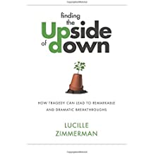 Finding the UPside of Down: How Tragedy Can Lead to Remarkable and Dramatic Breakthroughs