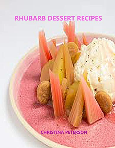 Rhubarb Dessert Recipes: Every title has space for notes, Cherry, Strawberry, Pudding, Crisp, Cobblers, Cakes, Pies, Tortes and more