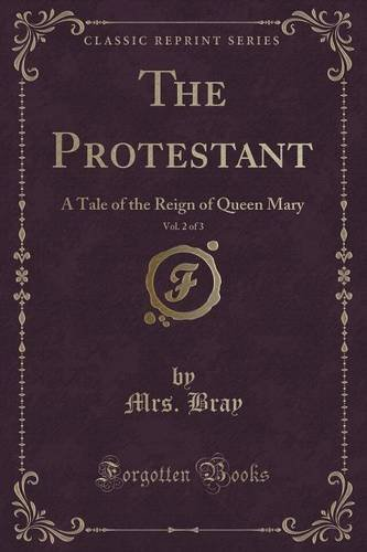 The Protestant, Vol. 2 of 3: A Tale of the Reign of Queen Mary (Classic Reprint)