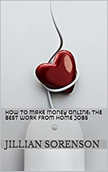 How to Make Money Online:  The Best Work from Home Jobs by [Sorenson, Jillian]