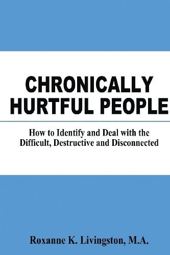 Read Online Chronically Hurtful People: How to Identify and Deal with the Difficult, Destructive and Disconnected [Paperback] [2011] (Author) Roxanne K. Livingston MA ebook