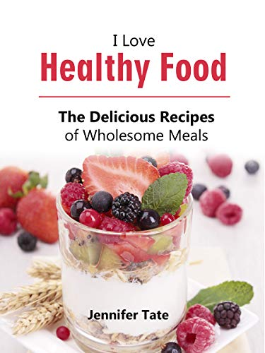 I Love Healthy Food: The Delicious Recipes of Wholesome Meals (Tasty and Healthy Book 3)