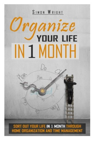 Download Organize Your Life In 1 Month: Sort Out Your Life In 1 Month Through Home Organization And Time Management (Home Organization, Life Instruction Book, Life, Home, Home Logic) pdf epub