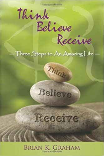 Think, Believe, Receive: Three Steps to an Amazing Life