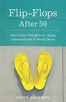 Flip-Flops After 50: And Other Thoughts on Aging I Remembered to Write Down by [Eastman, Cindy]