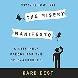 The Misery Manifesto: A Self-Help Parody for the Self-Absorbed by [Best, Barb]
