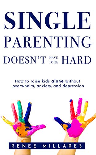 Single Parenting Doesn't Have to be Hard: How to Raise Kids Alone Without Overwhelm, Anxiety, and Depression.