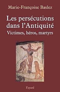 Persécutions dans l'Antiquité. Victimes, héros, martyrs par Marie-Françoise Baslez