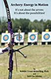 img - for Archery: Energy in Motion: It's not about the arrow, it's about the possibilities book / textbook / text book