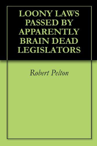 LOONY LAWS PASSED BY APPARENTLY BRAIN DEAD LEGISLATORS (humor Book 4)