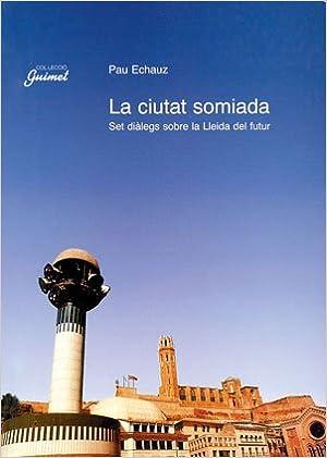 Los mejores libros electrónicos más vendidos para descargar La ciutat somiada: Set diàlegs sobre la Lleida del futur (Guimet) 847935254X in Spanish MOBI