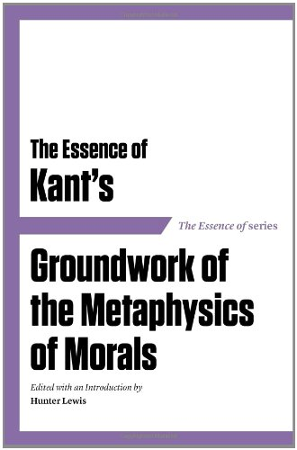 The Essence of Kant's Groundwork of the Metaphysics of Morals (Essence of (Axios))