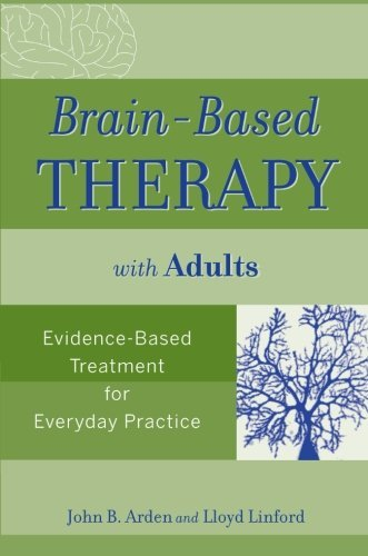 Brain-Based Therapy with Adults: Evidence-Based Treatment for Everyday Practice by John B. Arden - Mall Arden