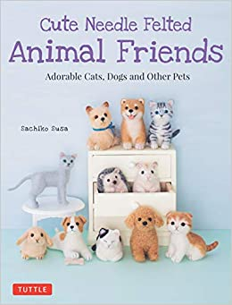 Cute Needle Felted Animal Friends Adorable Cats Dogs And Other Pets Amazon Co Uk Sachiko Susa 9784805314999 Books