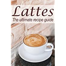 Lattes :The Ultimate Recipe Guide - Over 30 Delicious & Best Selling Recipes