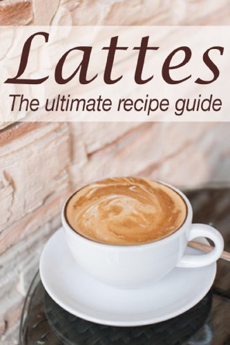 Lattes :The Ultimate Recipe Guide - Over 30 Delicious & Best Selling ...